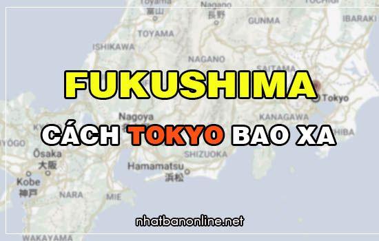 Fukushima cách Tokyo bao xa? Từ Tokyo đến Fukushima bao nhiêu km